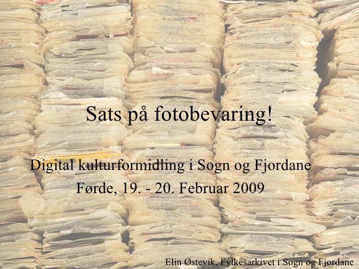 Sats på fotobevaring! Digital kulturformidling i Sogn og Fjordane Førde, 19. - 20. Februar 2009 Elin Østevik, Fylkesarkive...