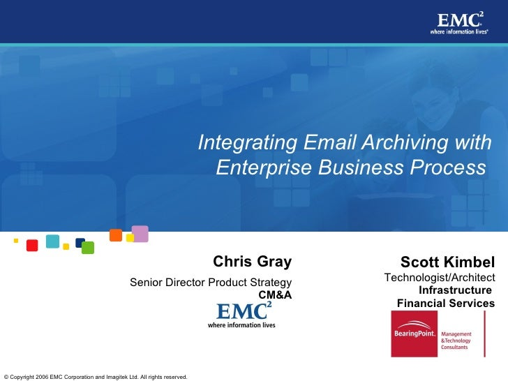 Integrating Email Archiving with Enterprise Business Process   Scott Kimbel Technologist/Architect Infrastructure  Finan...
