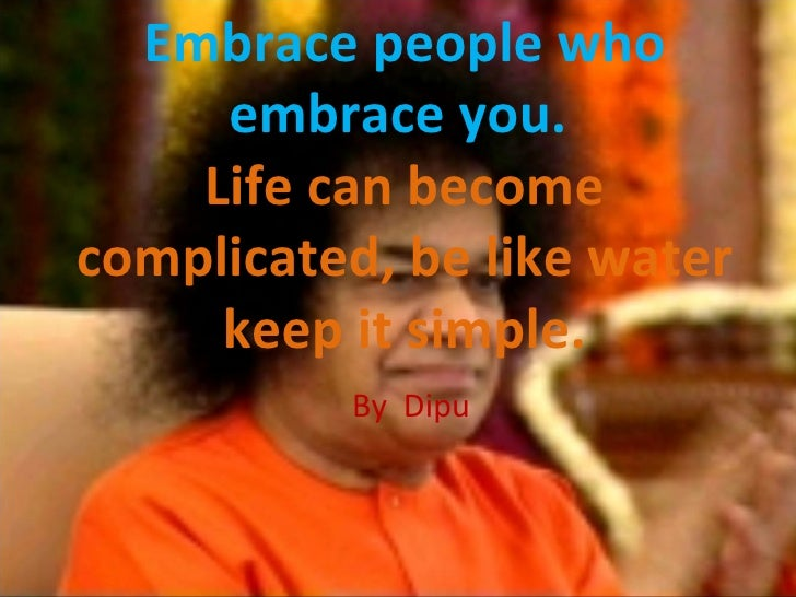 Embrace people who embrace you.   Life can become complicated, be like water keep it simple. By  Dipu