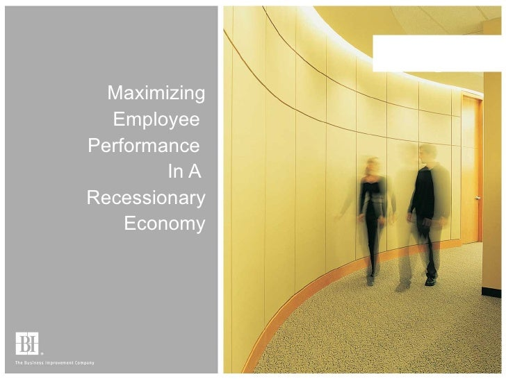 Maximizing Employee  Performance  In A  Recessionary Economy