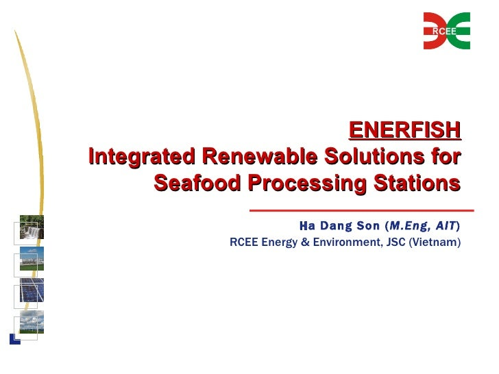 ENERFISH Integrated Renewable Solutions for Seafood Processing Stations Ha Dang Son ( M.Eng, AIT ) RCEE Energy & Environme...