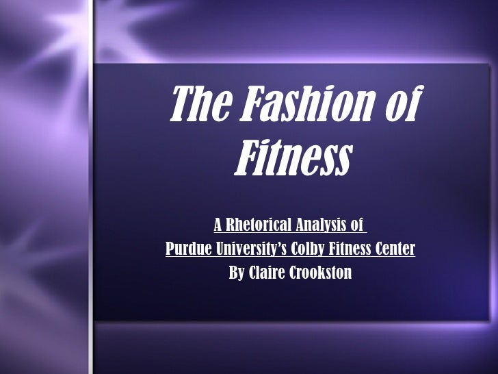 The Fashion of Fitness A Rhetorical Analysis of  Purdue University's Colby Fitness Center By Claire Crookston