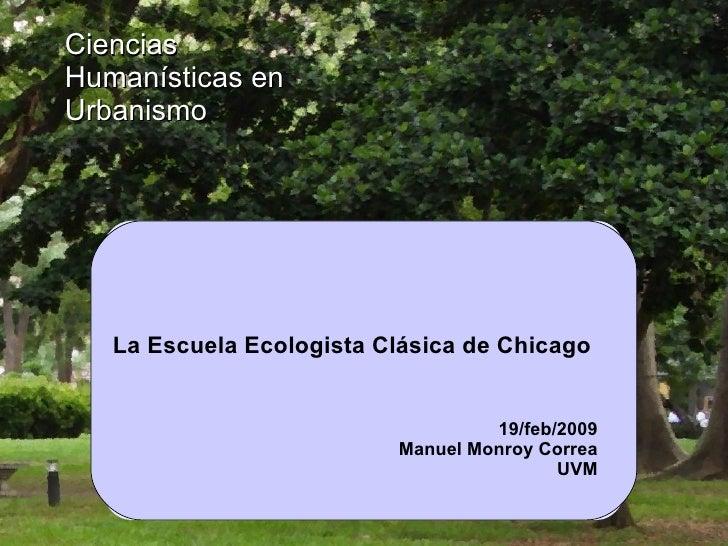 La Escuela Ecologista Clásica de Chicago  Ciencias Humanísticas en Urbanismo 19/feb/2009 Manuel Monroy Correa UVM