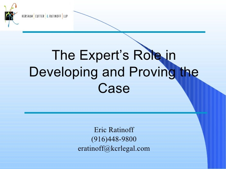 The Expert's Role in Developing and Proving the Case Eric Ratinoff (916)448-9800 [email_address]