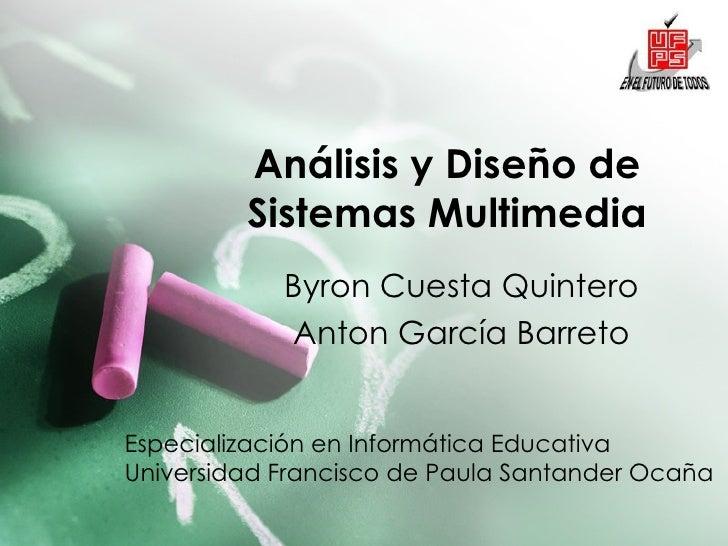 Análisis y Diseño de Sistemas Multimedia Byron Cuesta Quintero Anton García Barreto Especialización en Informática Educati...