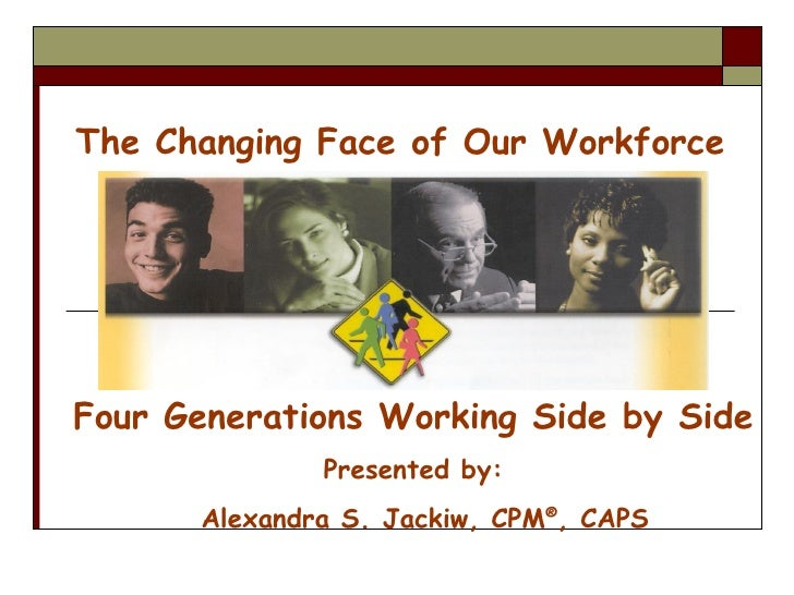 The Changing Face of Our Workforce Four Generations Working Side by Side Presented by: Alexandra S. Jackiw, CPM ® , CAPS