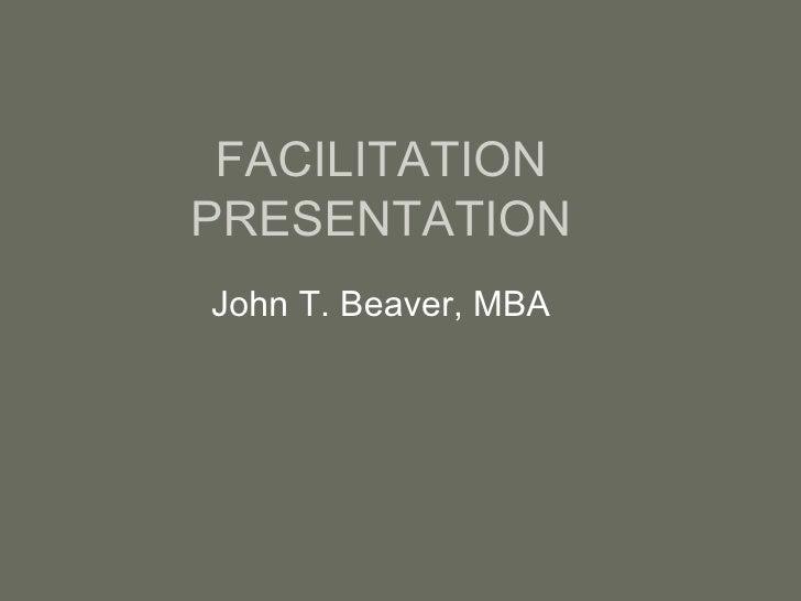 FACILITATION PRESENTATION John T. Beaver, MBA