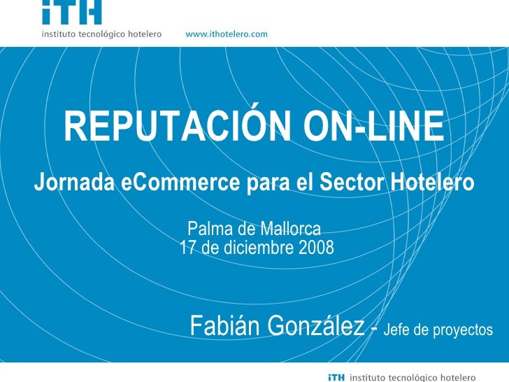 Fabián González  -  Jefe de proyectos REPUTACIÓN ON-LINE Jornada eCommerce para el Sector Hotelero Palma de Mallorca 17 de...