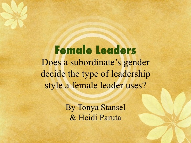 Female Leaders Does a subordinate's gender decide the type of leadership style a female leader uses? By Tonya Stansel & He...