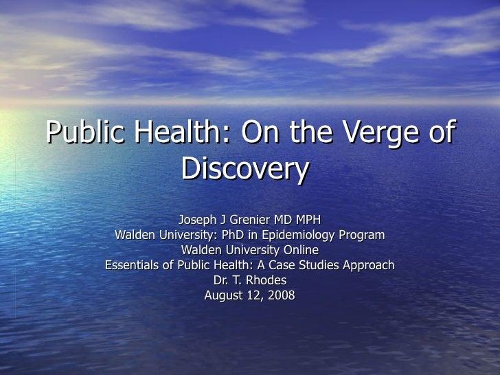 Public Health: On the Verge of Discovery  Joseph J Grenier MD MPH Walden University: PhD in Epidemiology Program Walden Un...