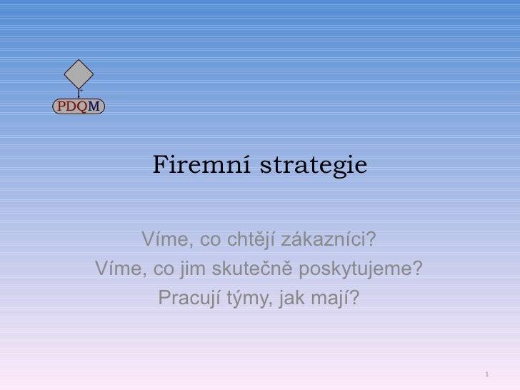 Firemní strategie Víme, co chtějí zákazníci? Víme, co jim skutečně poskytujeme? Pracují týmy, jak mají? © 2009; www.pdqm.cz