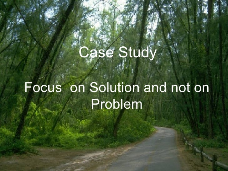 Focus  on Solution and not on Problem   Case Study