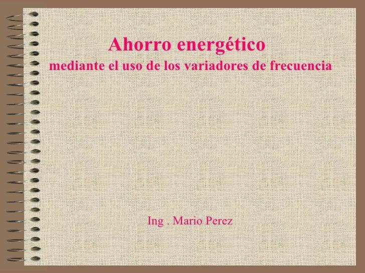 Ahorro energético mediante el uso de los variadores de frecuencia                     Ing . Mario Perez