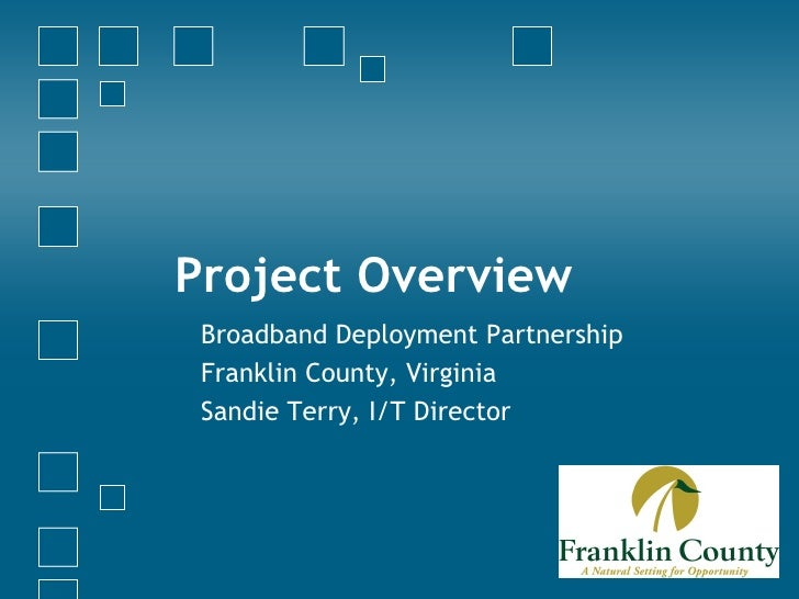 Project Overview Broadband Deployment Partnership Franklin County, Virginia Sandie Terry, I/T Director