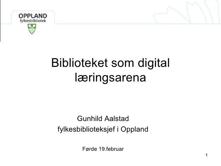 Biblioteket som digital læringsarena Gunhild Aalstad fylkesbiblioteksjefi Oppland Førde 19.februar