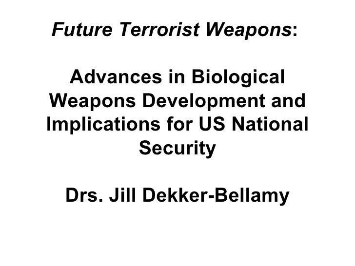 Future Terrorist Weapons :  Advances in Biological Weapons Development and Implications for US National Security Drs. Jill...