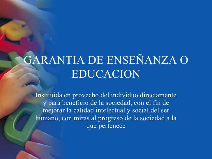 GARANTIA DE ENSEÑANZA O EDUCACION Instituida en provecho del individuo directamente y para beneficio de la sociedad, con e...