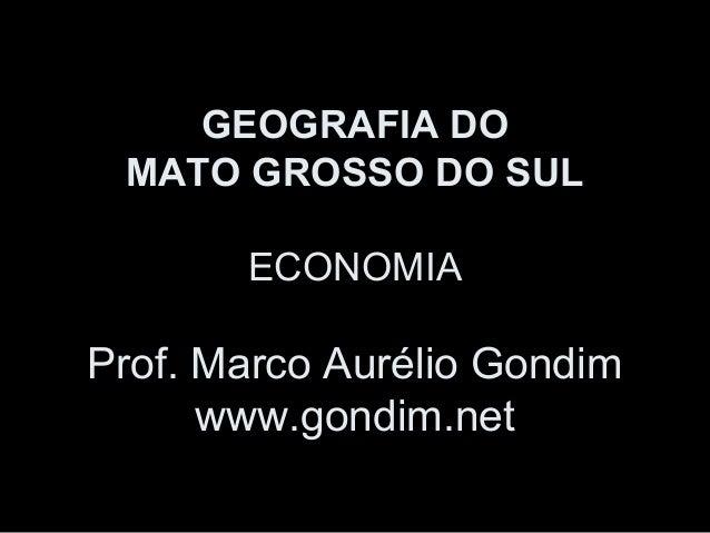 GEOGRAFIA DO MATO GROSSO DO SUL ECONOMIA  Prof. Marco Aurélio Gondim www.gondim.net