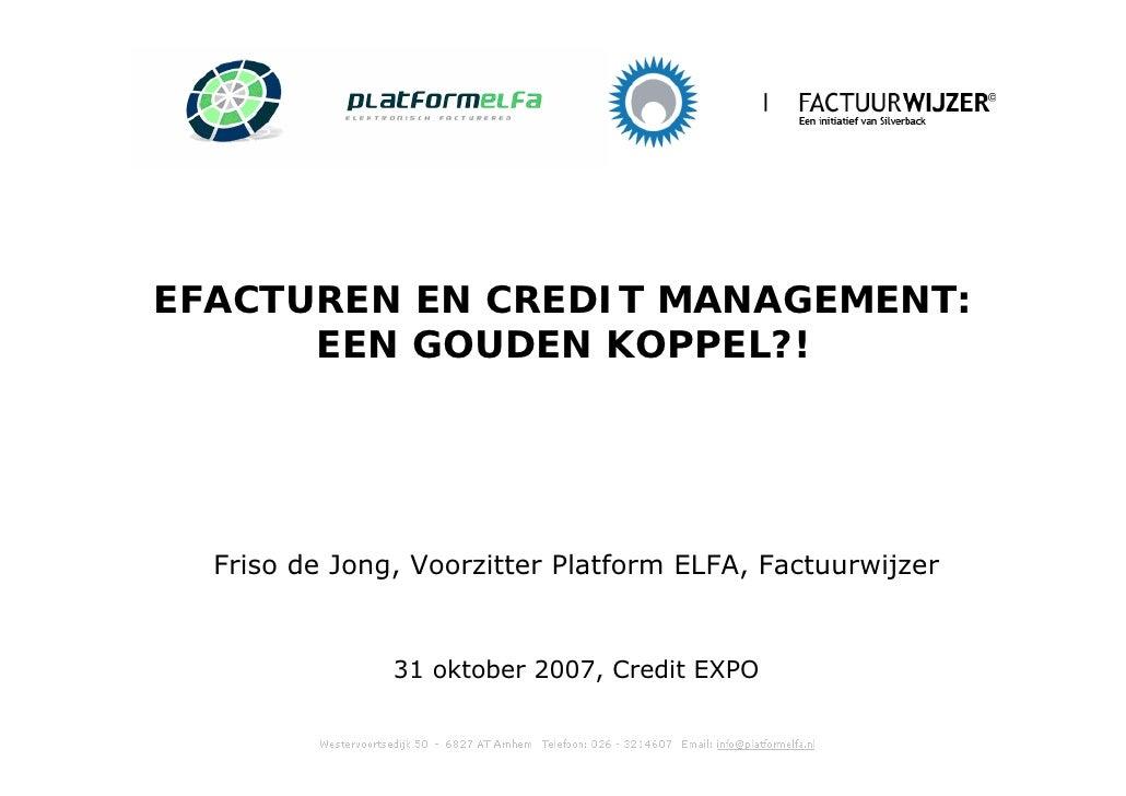 EFACTUREN EN CREDIT MANAGEMENT:       EEN GOUDEN KOPPEL?!       Friso de Jong, Voorzitter Platform ELFA, Factuurwijzer    ...