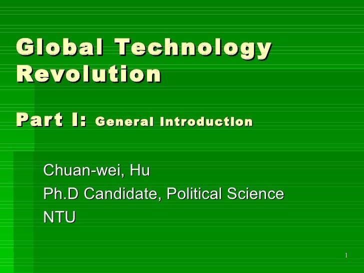 Global Technology Revolution Part I:  General Introduction Chuan-wei, Hu Ph.D Candidate, Political Science NTU