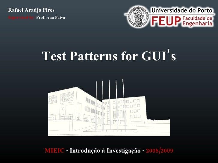 Test Patterns for GUI's MIEIC  -  Introdução  à  Investigação  -  2008/2009 Rafael Araújo Pires Supervised by:  Prof. Ana ...