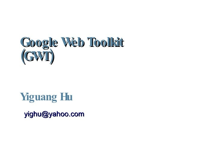Google Web Toolkit (GWT)  Yiguang Hu <ul><ul><li>[email_address] </li></ul></ul>