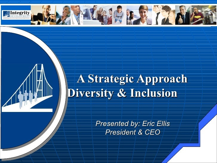 A Strategic Approach  to Diversity & Inclusion     Presented by: Eric Ellis  President & CEO