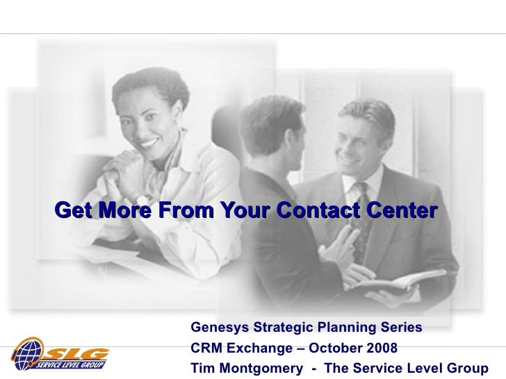 Get More From Your Contact Center  Genesys Strategic Planning Series  CRM Exchange – October 2008 Tim Montgomery  -  The S...
