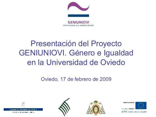 Presentación del Proyecto GENIUNIOVI. Género e Igualdad en la Universidad de Oviedo Oviedo, 17 de febrero de 2009