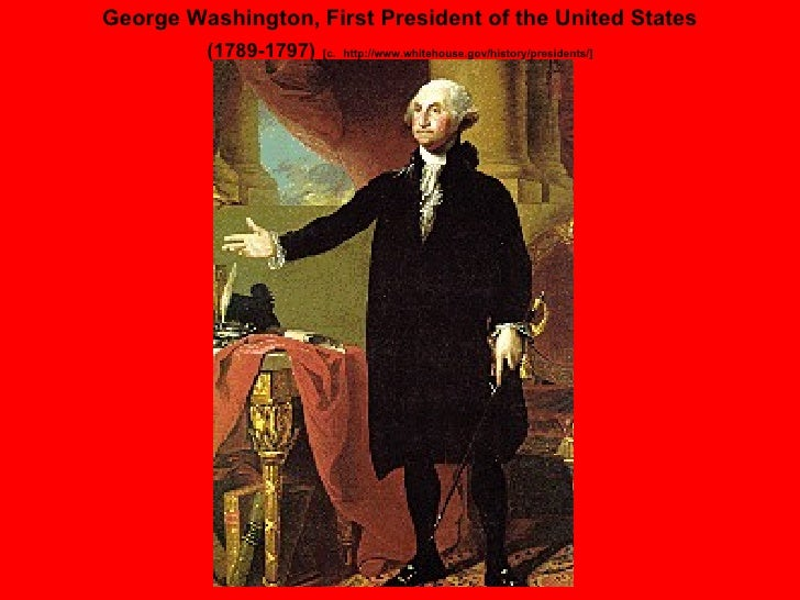 George Washington, First President of the United States (1789-1797)   [c.   http://www.whitehouse.gov/history/presidents/]