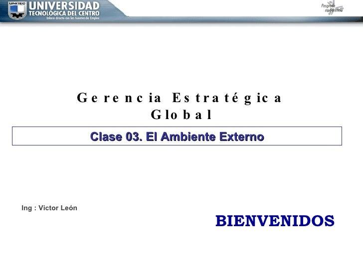 Gerencia Estratégica Global Ing : Victor León BIENVENIDOS Clase 03. El Ambiente Externo