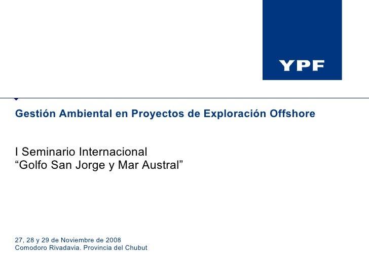 """Gestión Ambiental en Proyectos de Exploración Offshore I Seminario Internacional """" Golfo San Jorge y Mar Austral"""" 27, 28 y..."""