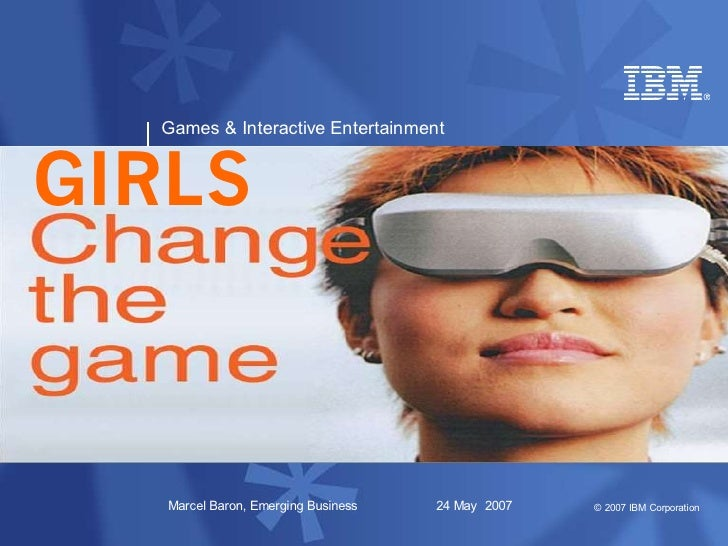Games & Interactive Entertainment   GIRLS       Marcel Baron, Emerging Business   24 May 2007   © 2007 IBM Corporation