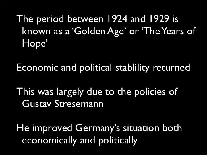 germanys situation between 1924 29 essay The years 1924-29 are often described as the 'golden age of weimar' because of their stability, economic security and improved living standards compared to previous years  it was in 1924, shortly after gustav stresemann introduced the rentenmark when the situation started to improve,  germany essay.