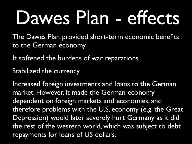 the dawes plan The dawes plan of 1924 was an attempt to stabilise the german economy, by allowing war reparations to be paid in installments, underwritten by capital loans from.