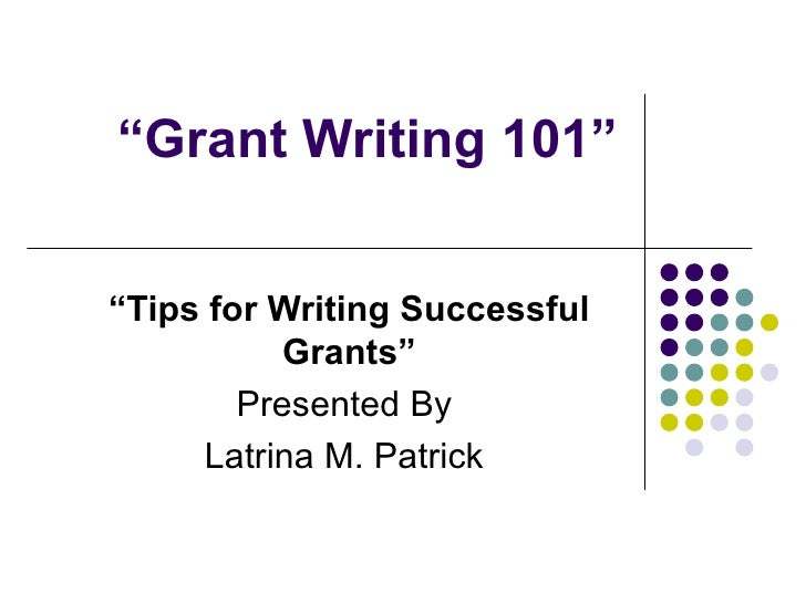 """ Grant Writing 101"" "" Tips for Writing Successful Grants"" Presented By  Latrina M. Patrick"