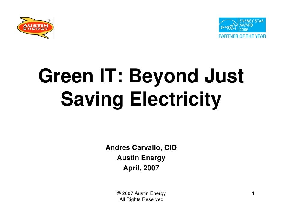 Green IT: Beyond Just   Saving Electricity        Andres Carvallo, CIO         Austin Energy           April, 2007        ...