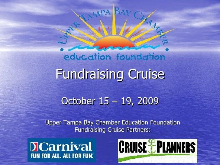 Fundraising Cruise      October 15 – 19, 2009  Upper Tampa Bay Chamber Education Foundation          Fundraising Cruise Pa...