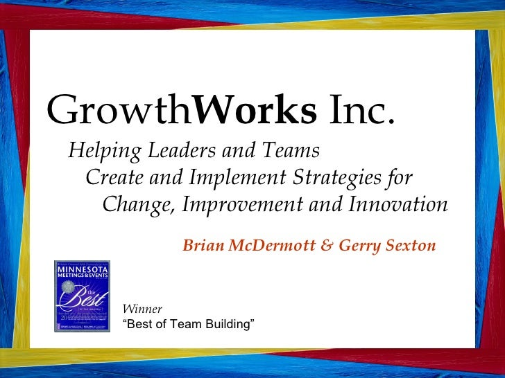 Growth Works  Inc. Helping Leaders and Teams  Create and Implement Strategies for  Change, Improvement and Innovation Bria...