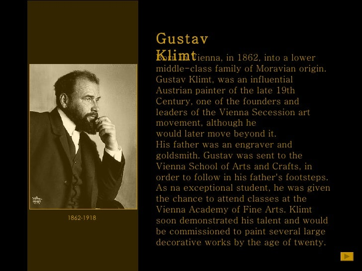 Gustav Klimt 1862-1918  Born in Vienna, in 1862, into a lower  middle-class family of Moravian origin.  Gustav Klimt, was ...
