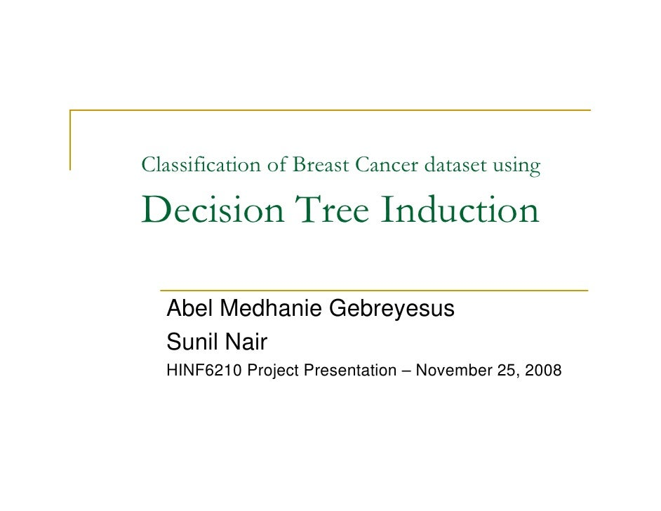 Classification of Breast Cancer dataset using  Decision Tree Induction    Abel Medhanie Gebreyesus   Sunil Nair   HINF6210...