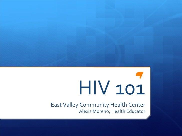 HIV 101 East Valley Community Health Center Alexis Moreno, Health Educator