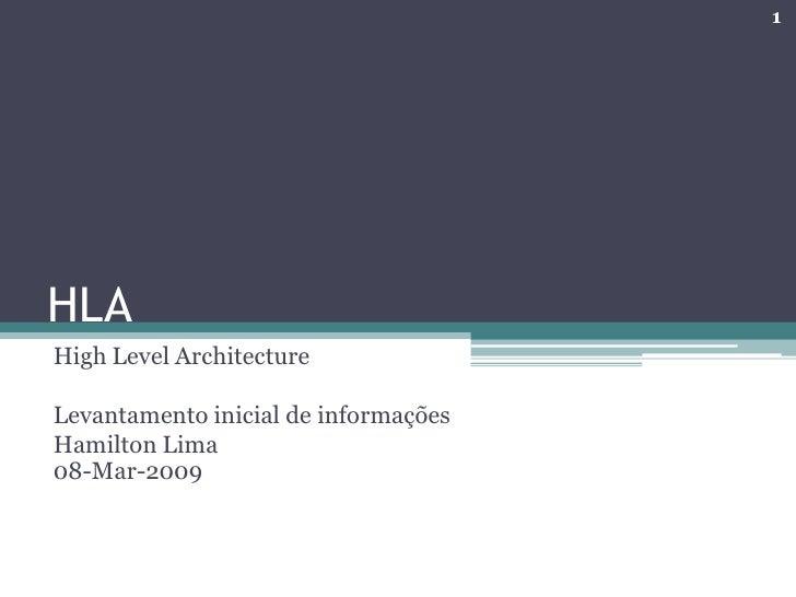1     HLA High Level Architecture  Levantamento inicial de informações Hamilton Lima 08-Mar-2009
