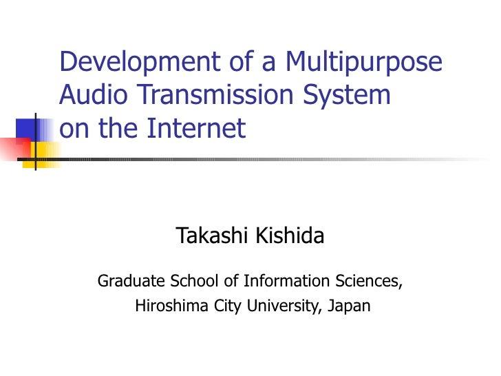 Development of a Multipurpose Audio Transmission System   on the Internet   Takashi Kishida Graduate School of Information...