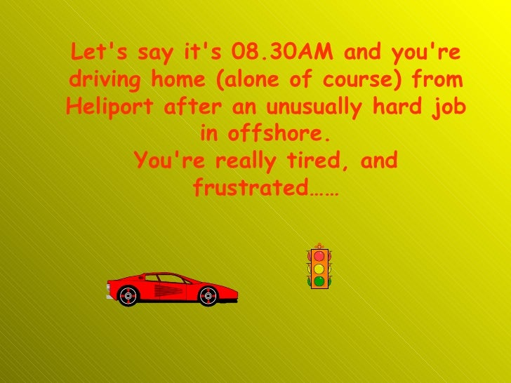 Let's say it's 08.30AM and you're driving home (alone of course) from Heliport after an unusually hard job in offshore. Yo...