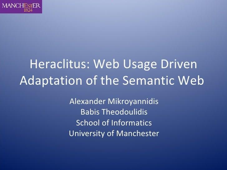 Heraclitus: Web Usage Driven Adaptation of the Semantic Web   Alexander Mikroyannidis Babis Theodoulidis School of Informa...