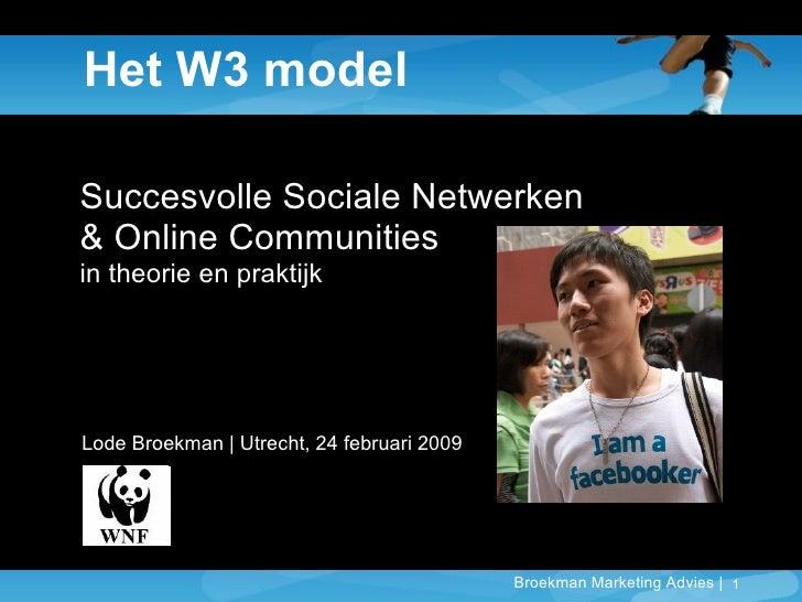 Het W3 model Succesvolle Sociale Netwerken  & Online Communities in theorie en praktijk Lode Broekman | Utrecht, 24 februa...