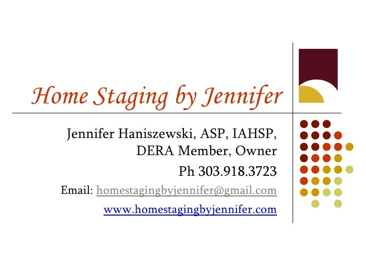 Home Staging by Jennifer Jennifer Haniszewski, ASP, IAHSP, DERA Member, Owner Ph 303.918.3723 Email:  [email_address] www....
