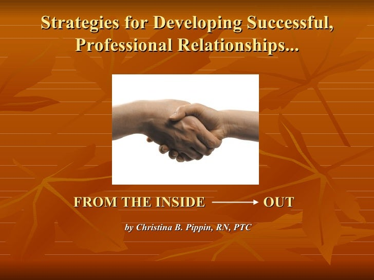 Strategies for Developing Successful, Professional Relationships... <ul><li>  FROM THE INSIDE  OUT   by Christina B. Pippi...