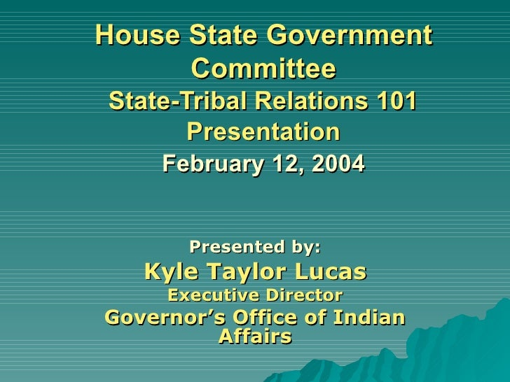 House State Government Committee State-Tribal Relations 101 Presentation   February 12, 2004   Presented by: Kyle Taylor L...
